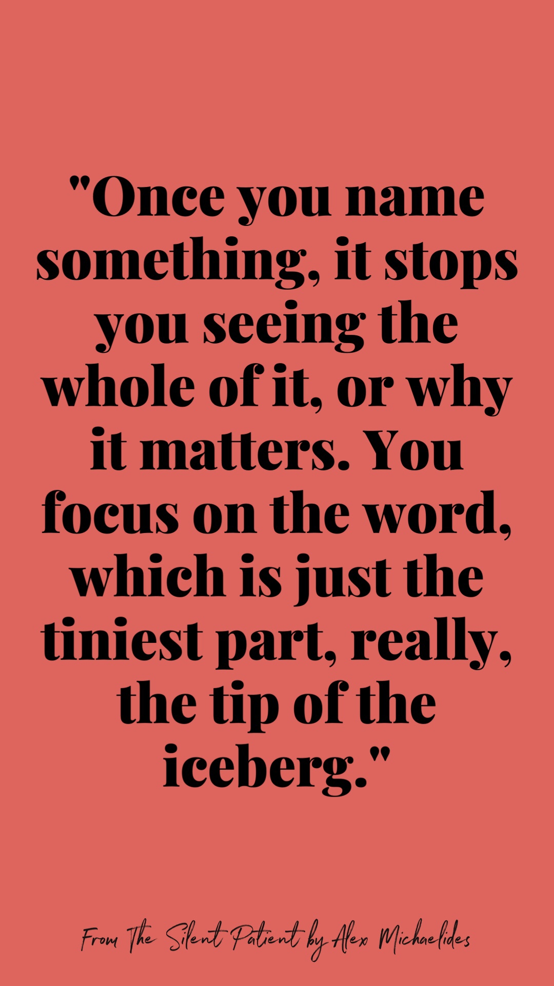 """Quote: """"Once you name something, it stops you seeing the whole of it, or why it matters. You focus on the word, which is just the tiniest part, really, the tip of an iceberg."""""""